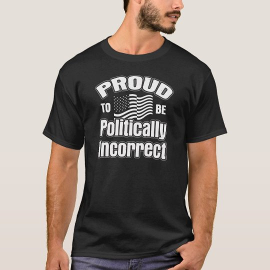 Proud to be Politically Incorrect T-Shirt