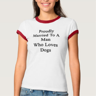 Proudly Married To A Man Who Loves Dogs Tshirts