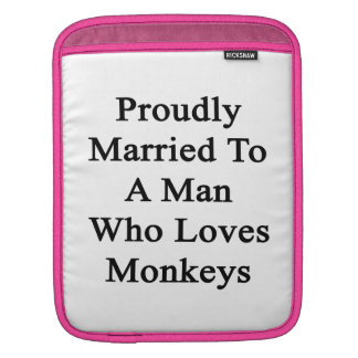 Proudly Married To A Man Who Loves Monkeys Sleeves For iPads