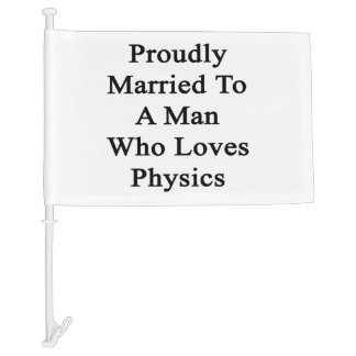Proudly Married To A Man Who Loves Physics Car Flag