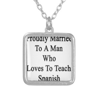 Proudly Married To A Man Who Loves To Teach Spanis Silver Plated Necklace