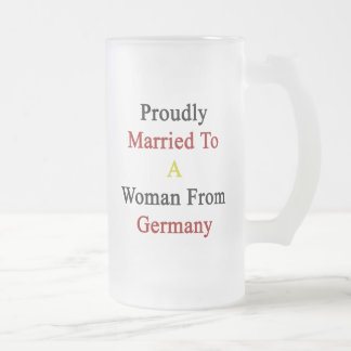 Proudly Married To A Woman From Germany Frosted Glass Mug