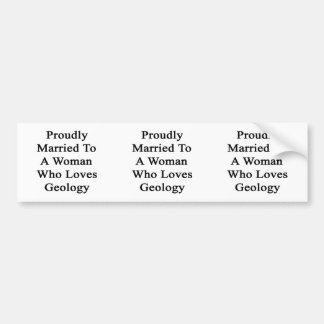 Proudly Married To A Woman Who Loves Geology Bumper Sticker