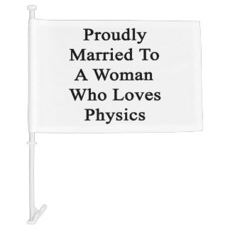 Proudly Married To A Woman Who Loves Physics Car Flag