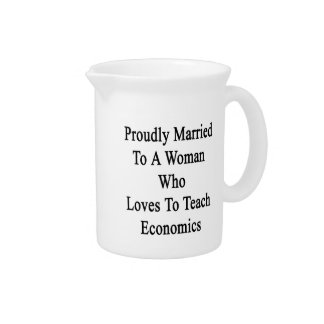 Proudly Married To A Woman Who Loves To Teach Econ Drink Pitcher