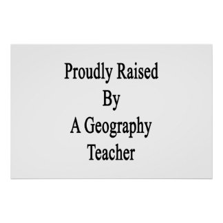 Proudly Raised By A Geography Teacher Poster