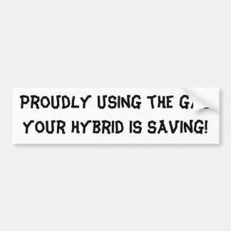 Proudly using the gas your hybrid is saving! bumper sticker