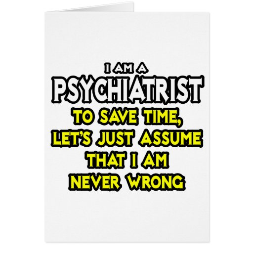 Psychiatrist...Assume I Am Never Wrong Greeting Cards