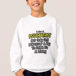 Psychiatrist .. Drink for a Living Sweatshirt