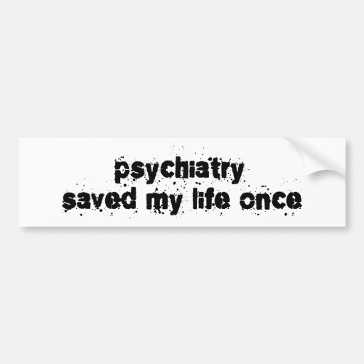 Psychiatry Saved My Life Once Bumper Sticker