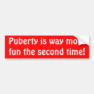 Puberty is way more fun the second time! bumper sticker