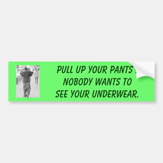 Pull up your PANTS !Nobody wants to see your unde Bumper Sticker