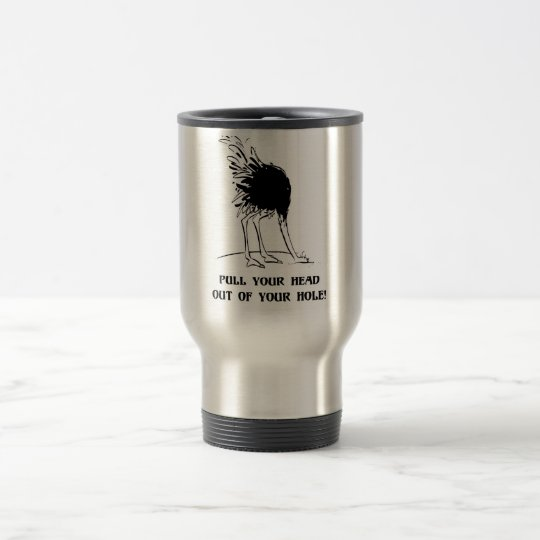 Pull your head out of your hole travel mug