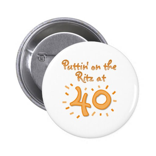 Puttin on the Ritz at 40 Pinback Buttons