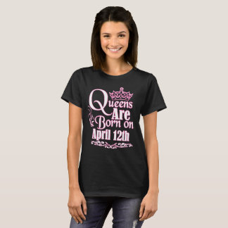 Queens Are Born On April 12th Funny Birthday T-Shi T-Shirt