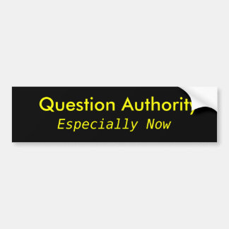 Question Authority, Especially Now Bumper Sticker