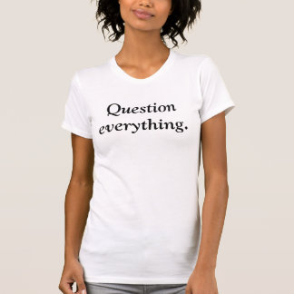 Question everything. shirt
