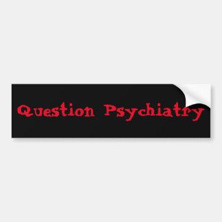 Question Psychiatry bumpersticker Bumper Sticker