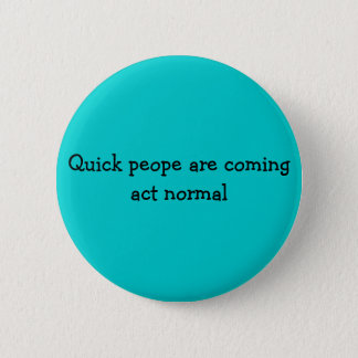 Quick peope are coming act normal 6 cm round badge