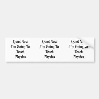 Quiet Now I'm Going To Teach Physics Car Bumper Sticker