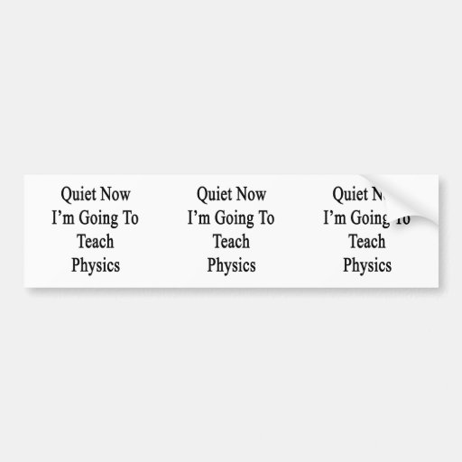 Quiet Now I'm Going To Teach Physics Bumper Sticker