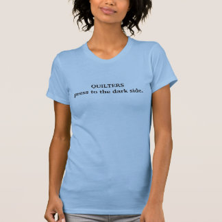 Quilters press to the dark side. tee shirt