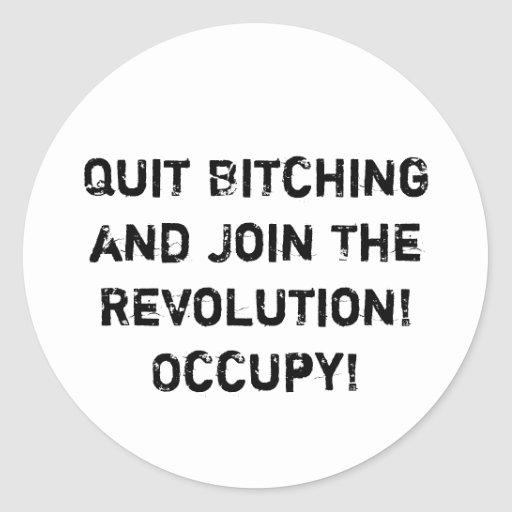 Quit Bitching and Join The Revolution! Occupy! Sticker