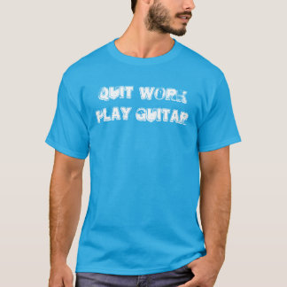 """Quit Work Play Guitar"" t-shirt"