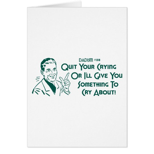 Quit Your Crying Or I'll Give You Something To Cry Greeting Card