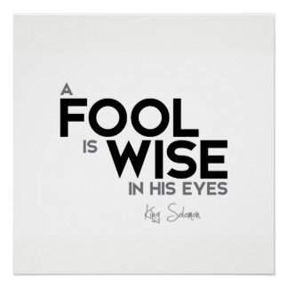 QUOTES: King Solomon: A fool is wise in his eyes