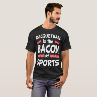 Racquetball is the Bacon of Sports Funny T-Shirt
