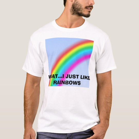 rainbow, WHAT...I JUST LIKE RAINBOWS T-Shirt
