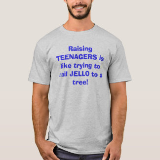 Raising TEENAGERS is like trying to nail JELLO ... T-Shirt