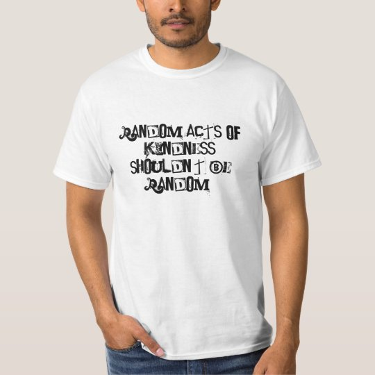Random acts of kindness shouldn't be random! T-Shirt