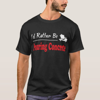 Rather Be Pouring Concrete T-Shirt