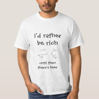 Rather be rich, until then beer - funny text t shirts
