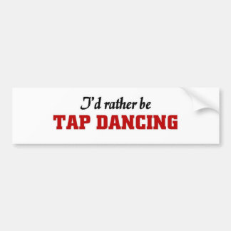 Rather be tap dancing bumper sticker