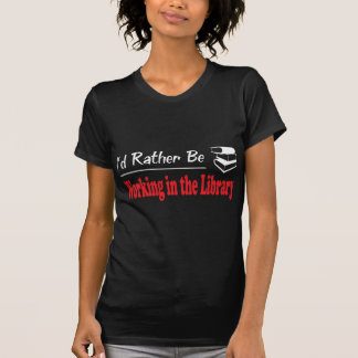 Rather Be Working in the Library Tee Shirt