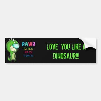RAWR, LOVE  YOU LIKE A DINOSAUR!!! BUMPER STICKER