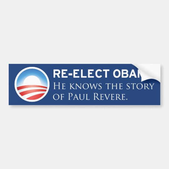 Re-elect Obama. He knows the story of Paul Revere. Bumper Sticker