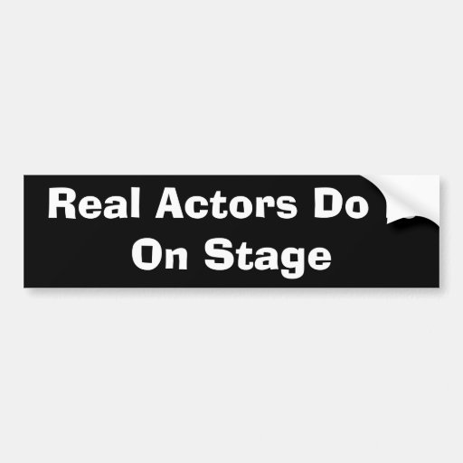 Real Actors Do It On Stage Bumper Sticker