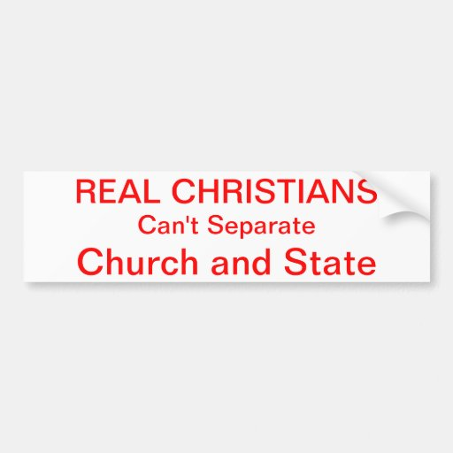 REAL CHRISTIANS, Can't Separate, Church and State Bumper Sticker