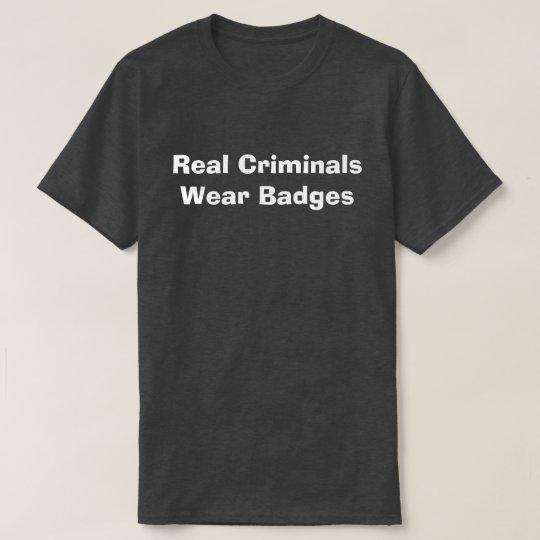 Real Criminals Wear Badges T-Shirt