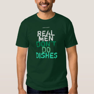 """REAL MEN DON""""T DO DISHES T-SHIRTS"""