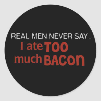 Real Men Never Say - I Ate Too Much Bacon Round Sticker