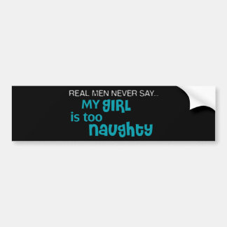 Real Men Never Say - My Girl Is Too Naughty Car Bumper Sticker
