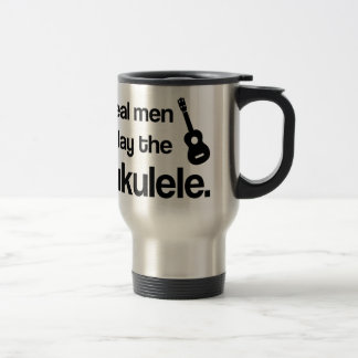 REAL MEN PLAY THE UKULELE TRAVEL MUG