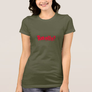 Really? Humor/Insult T-Shirt