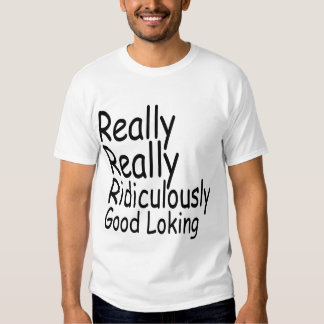 Really Really Ridiculously Good Looking Tshirt