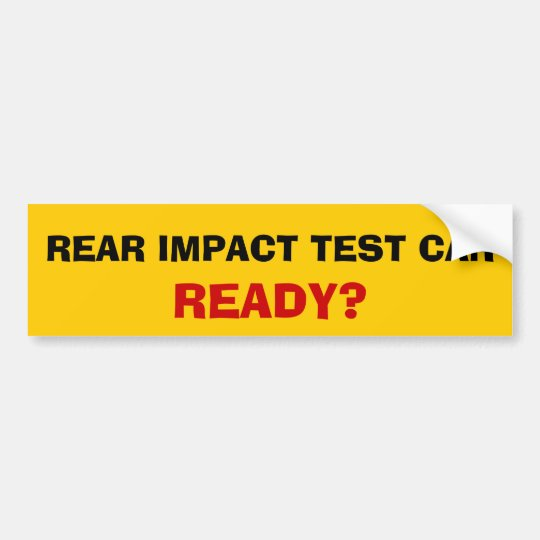 Rear impact test car ready? bumper sticker
